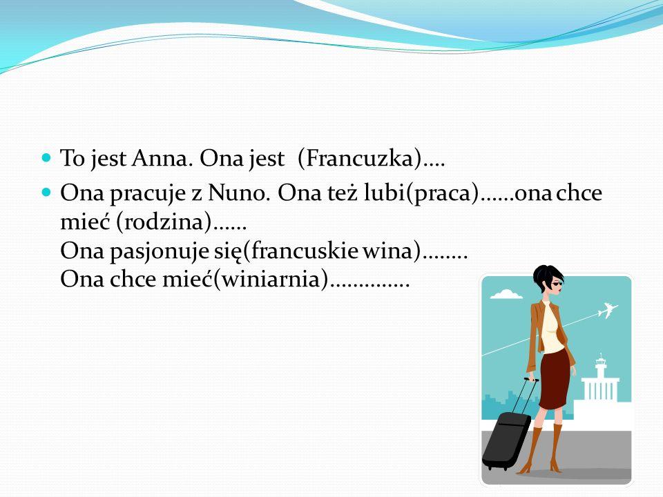 To jest Anna. Ona jest (Francuzka)…. Ona pracuje z Nuno. Ona też lubi(praca)……ona chce mieć (rodzina)…… Ona pasjonuje się(francuskie wina)…….. Ona chc