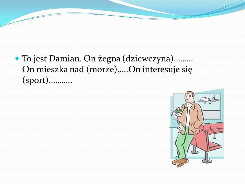To jest Damian. On żegna (dziewczyna)……… On mieszka nad (morze)…..On interesuje się (sport)………..