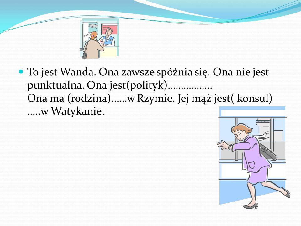 To jest Wanda. Ona zawsze spóźnia się. Ona nie jest punktualna. Ona jest(polityk)…………….. Ona ma (rodzina)……w Rzymie. Jej mąż jest( konsul) …..w Watyka