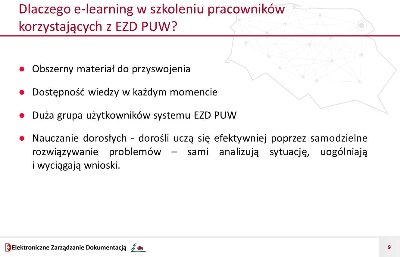 9 Dlaczego e-learning w szkoleniu pracowników korzystających z EZD PUW? ● Obszerny materiał do przyswojenia ● Dostępność wiedzy w każdym momencie ● Du