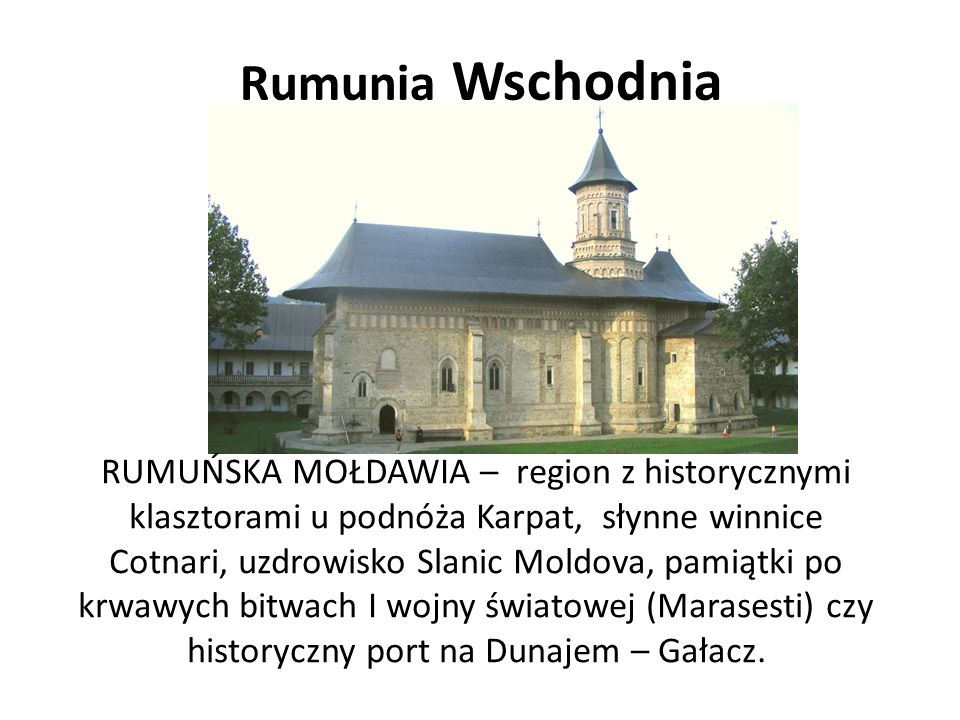 Rumunia Wschodnia RUMUŃSKA MOŁDAWIA – region z historycznymi klasztorami u podnóża Karpat, słynne winnice Cotnari, uzdrowisko Slanic Moldova, pamiątki po krwawych bitwach I wojny światowej (Marasesti) czy historyczny port na Dunajem – Gałacz.