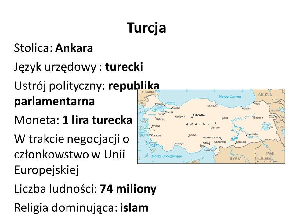 Turcja Stolica: Ankara Język urzędowy : turecki Ustrój polityczny: republika parlamentarna Moneta: 1 lira turecka W trakcie negocjacji o członkowstwo w Unii Europejskiej Liczba ludności: 74 miliony Religia dominująca: islam
