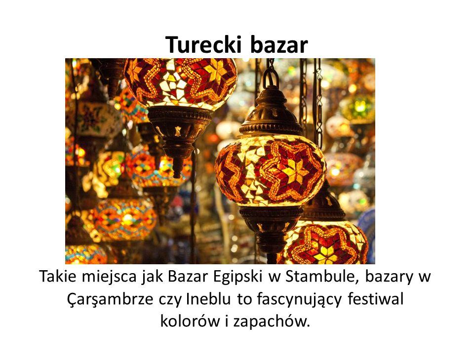 Turecki bazar Takie miejsca jak Bazar Egipski w Stambule, bazary w Çarşambrze czy Ineblu to fascynujący festiwal kolorów i zapachów.