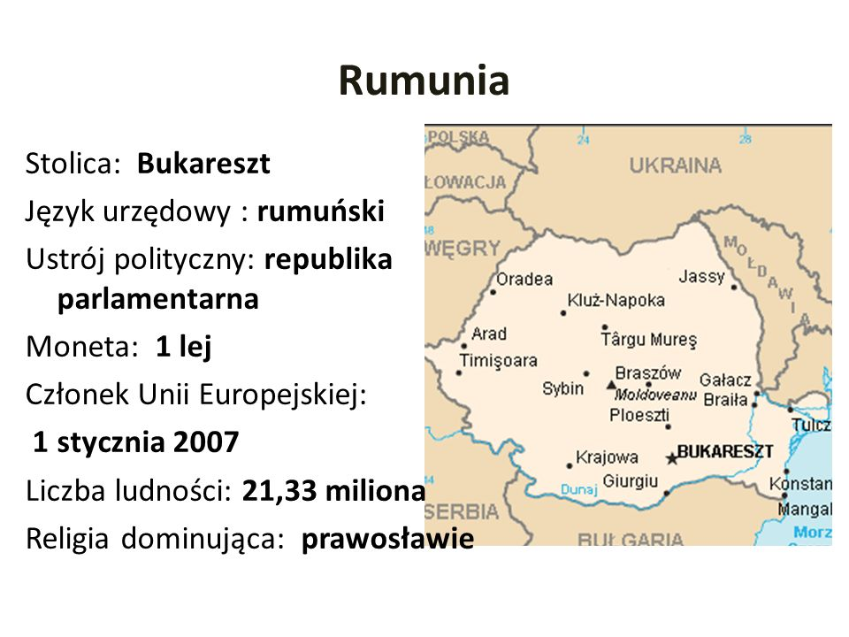 Rumunia Stolica: Bukareszt Język urzędowy : rumuński Ustrój polityczny: republika parlamentarna Moneta: 1 lej Członek Unii Europejskiej: 1 stycznia 20