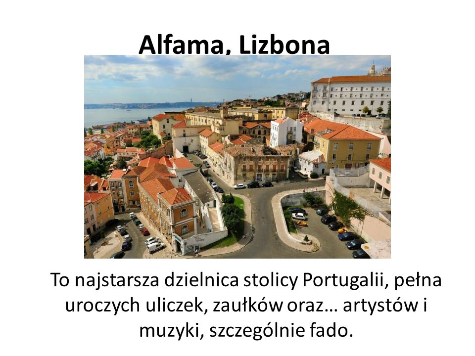 Alfama, Lizbona To najstarsza dzielnica stolicy Portugalii, pełna uroczych uliczek, zaułków oraz… artystów i muzyki, szczególnie fado.