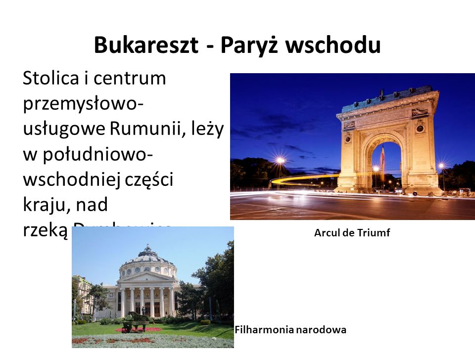 Bukareszt - Paryż wschodu Stolica i centrum przemysłowo- usługowe Rumunii, leży w południowo- wschodniej części kraju, nad rzeką Dymbowicą. Arcul de T