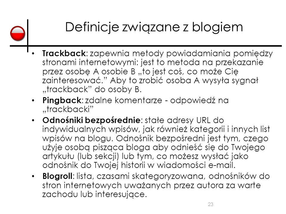 23 Definicje związane z blogiem Trackback : zapewnia metody powiadamiania pomiędzy stronami internetowymi: jest to metoda na przekazanie przez osobę A