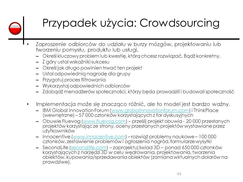 44 Przypadek użycia: Crowdsourcing Zaproszenie odbiorców do udziału w burzy mózgów, projektowaniu lub tworzeniu pomysłu, produktu lub usługi. – Określ