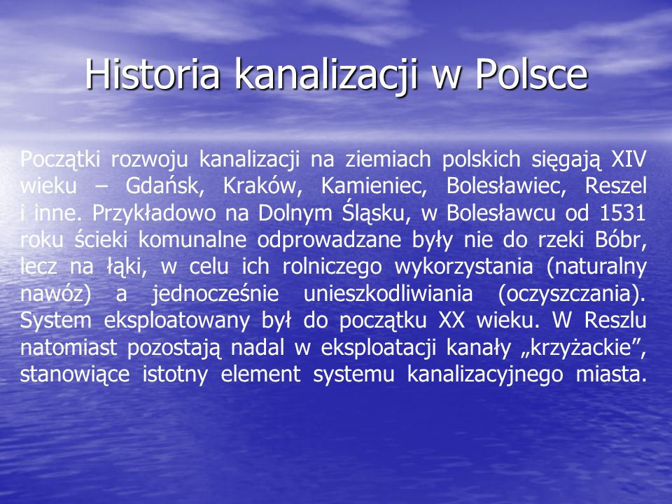 Historia kanalizacji w Polsce Początki rozwoju kanalizacji na ziemiach polskich sięgają XIV wieku – Gdańsk, Kraków, Kamieniec, Bolesławiec, Reszel i i