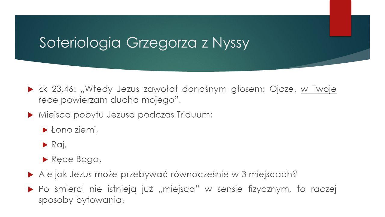 """Soteriologia Grzegorza z Nyssy  Łk 23,46: """"Wtedy Jezus zawołał donośnym głosem: Ojcze, w Twoje ręce powierzam ducha mojego"""".  Miejsca pobytu Jezusa"""