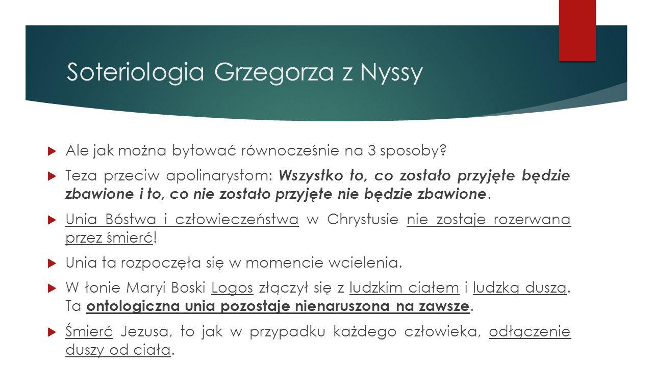 Soteriologia Grzegorza z Nyssy  Ale jak można bytować równocześnie na 3 sposoby?  Teza przeciw apolinarystom: Wszystko to, co zostało przyjęte będzi