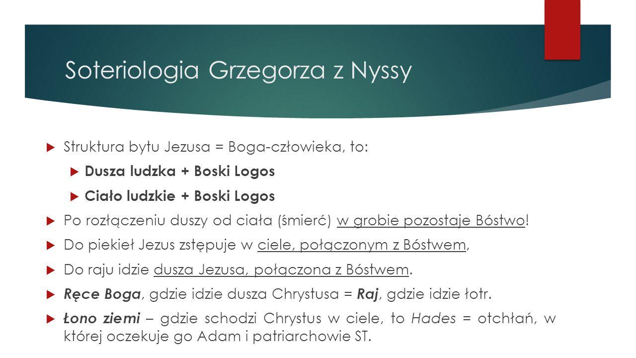 Soteriologia Grzegorza z Nyssy  Struktura bytu Jezusa = Boga-człowieka, to:  Dusza ludzka + Boski Logos  Ciało ludzkie + Boski Logos  Po rozłączen
