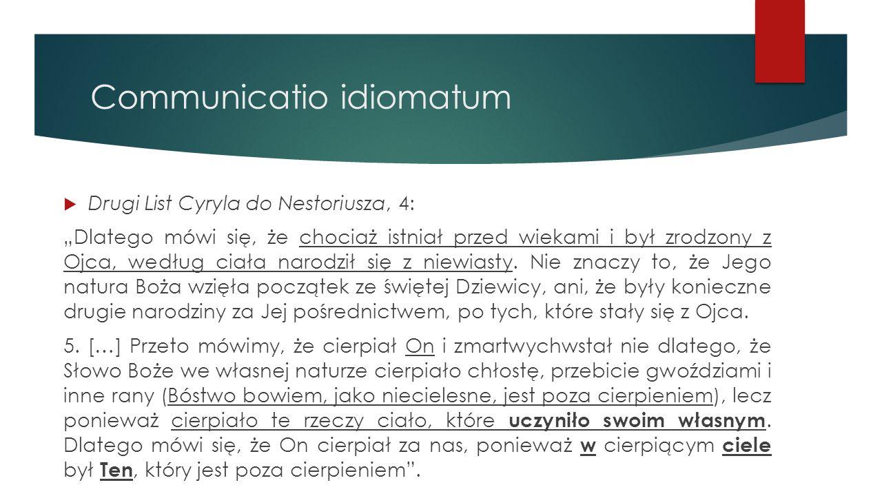 """Communicatio idiomatum  Drugi List Cyryla do Nestoriusza, 4: """"Dlatego mówi się, że chociaż istniał przed wiekami i był zrodzony z Ojca, według ciała"""