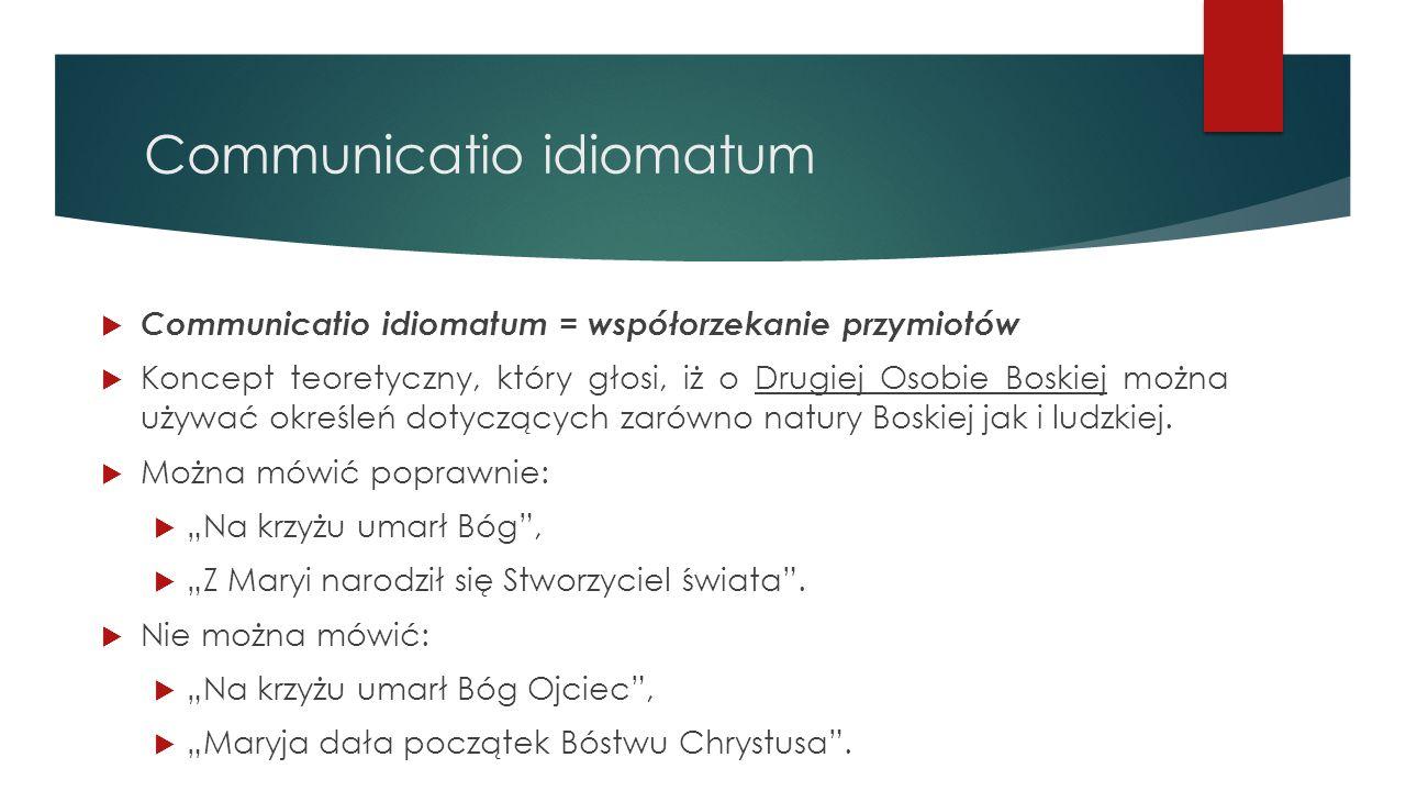 Communicatio idiomatum  Communicatio idiomatum = współorzekanie przymiotów  Koncept teoretyczny, który głosi, iż o Drugiej Osobie Boskiej można używ