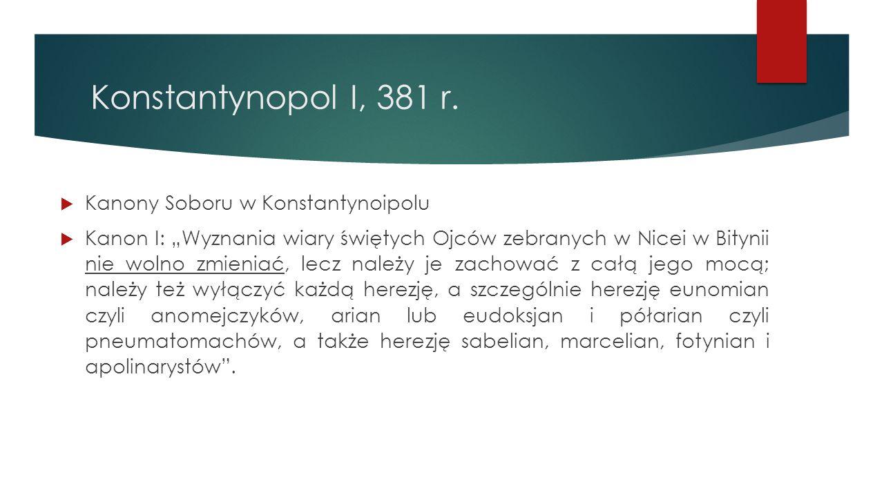"""Konstantynopol I, 381 r.  Kanony Soboru w Konstantynoipolu  Kanon I: """"Wyznania wiary świętych Ojców zebranych w Nicei w Bitynii nie wolno zmieniać,"""