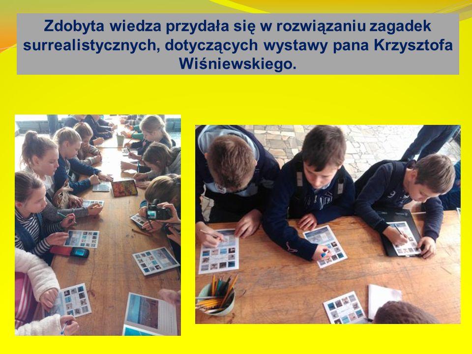 Zdobyta wiedza przydała się w rozwiązaniu zagadek surrealistycznych, dotyczących wystawy pana Krzysztofa Wiśniewskiego.