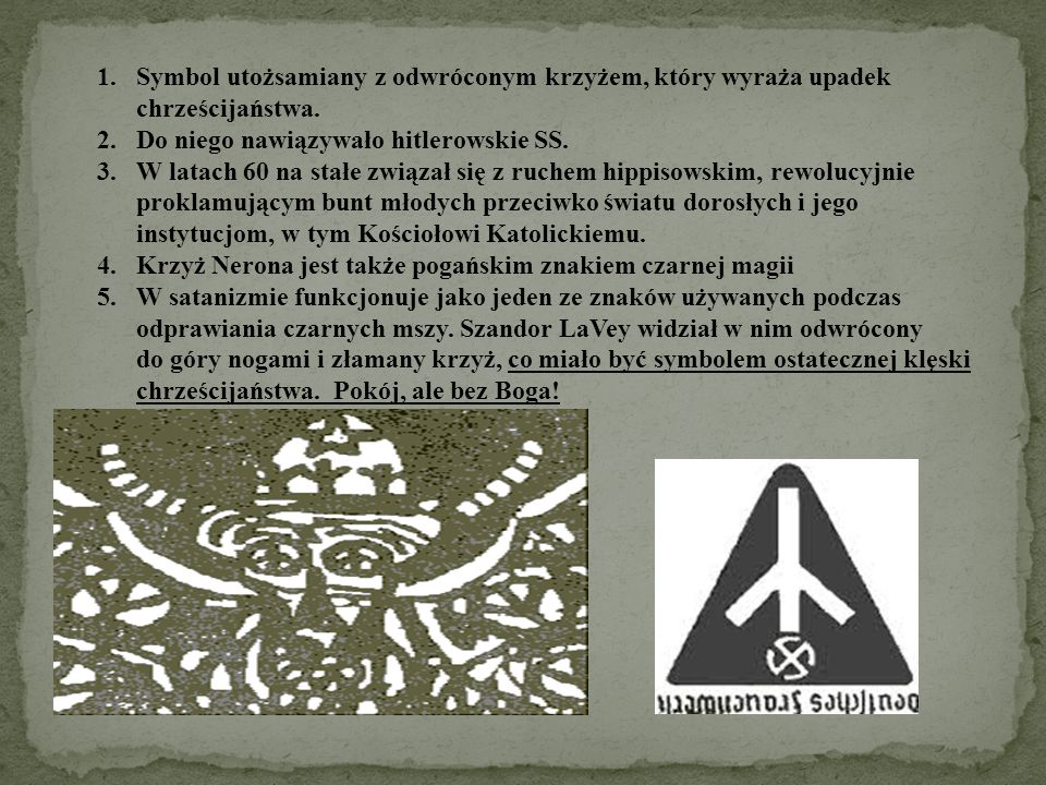 1.Symbol utożsamiany z odwróconym krzyżem, który wyraża upadek chrześcijaństwa. 2.Do niego nawiązywało hitlerowskie SS. 3.W latach 60 na stałe związał