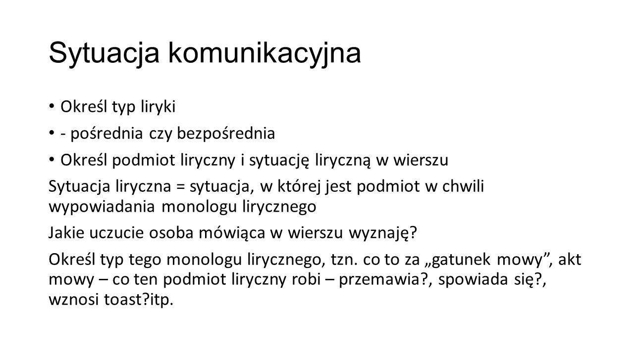 Sytuacja komunikacyjna Określ typ liryki - pośrednia czy bezpośrednia Określ podmiot liryczny i sytuację liryczną w wierszu Sytuacja liryczna = sytuac