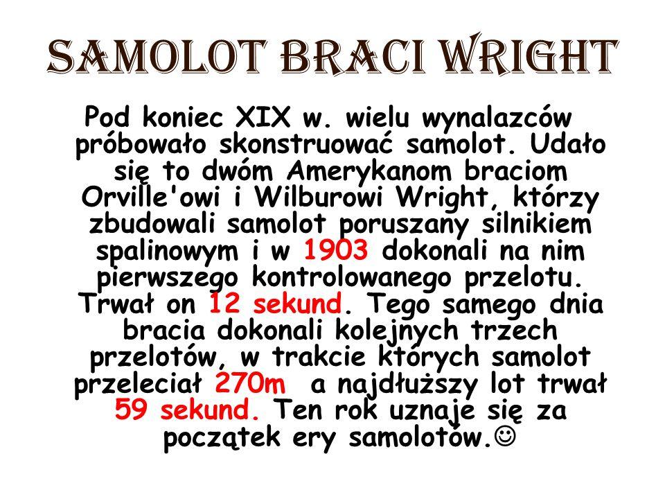 SAMOLOT BRACI WRIGHT Pod koniec XIX w. wielu wynalazców próbowało skonstruować samolot. Udało się to dwóm Amerykanom braciom Orville'owi i Wilburowi W