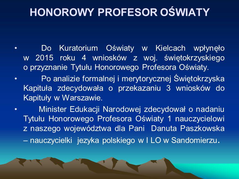 HONOROWY PROFESOR OŚWIATY Do Kuratorium Oświaty w Kielcach wpłynęło w 2015 roku 4 wniosków z woj. świętokrzyskiego o przyznanie Tytułu Honorowego Prof