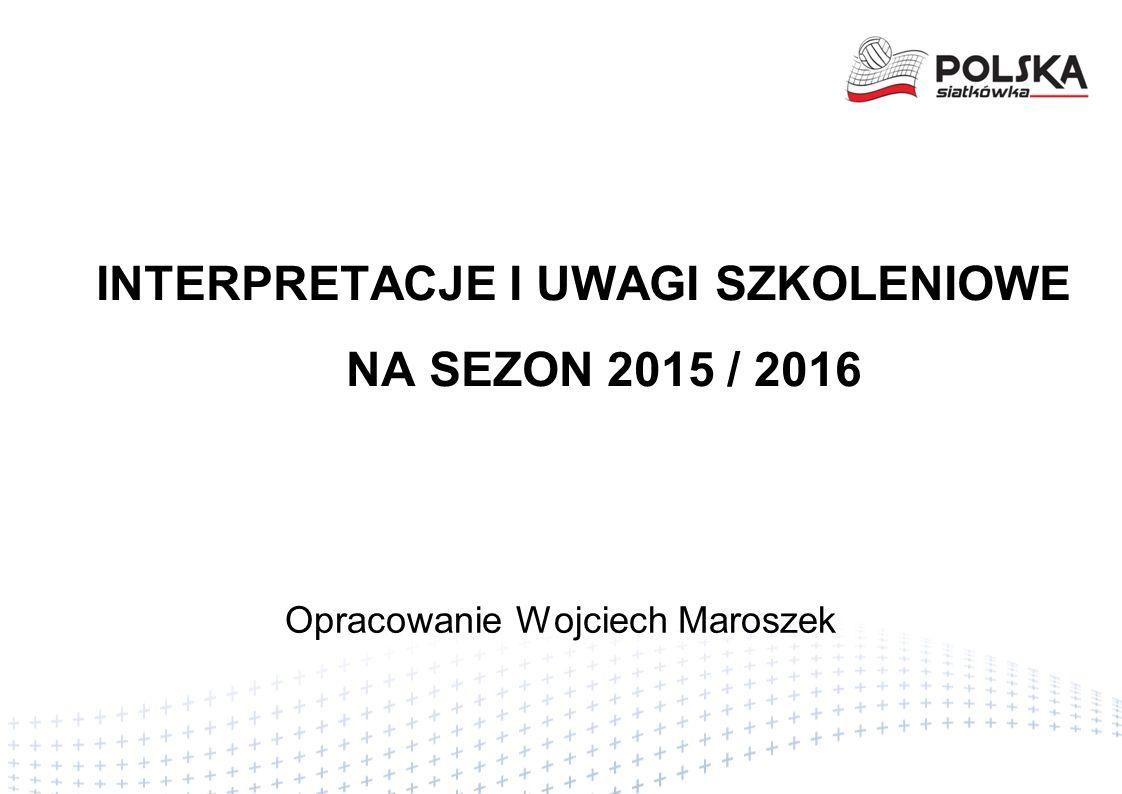 INTERPRETACJE I UWAGI SZKOLENIOWE NA SEZON 2015 / 2016 Opracowanie Wojciech Maroszek