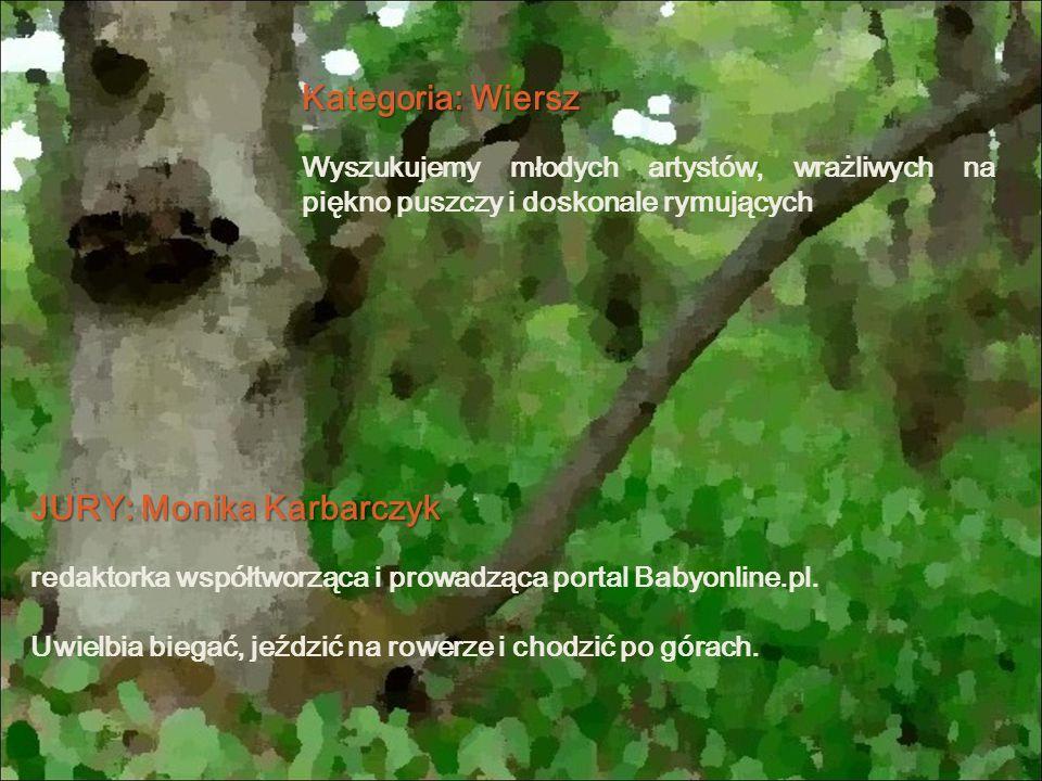 Kategoria: Wiersz Wyszukujemy młodych artystów, wrażliwych na piękno puszczy i doskonale rymujących JURY: Monika Karbarczyk redaktorka współtworząca i prowadząca portal Babyonline.pl.