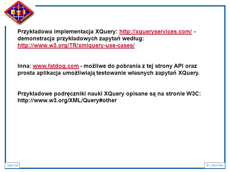 slajd 102© J.Rumiński Przykładowa implementacja XQuery: http://xqueryservices.com/ - demonstracja przykładowych zapytań według: http://www.w3.org/TR/x