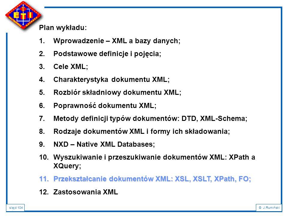 slajd 104© J.Rumiński Plan wykładu: 1.Wprowadzenie – XML a bazy danych; 2.Podstawowe definicje i pojęcia; 3.Cele XML; 4.Charakterystyka dokumentu XML;