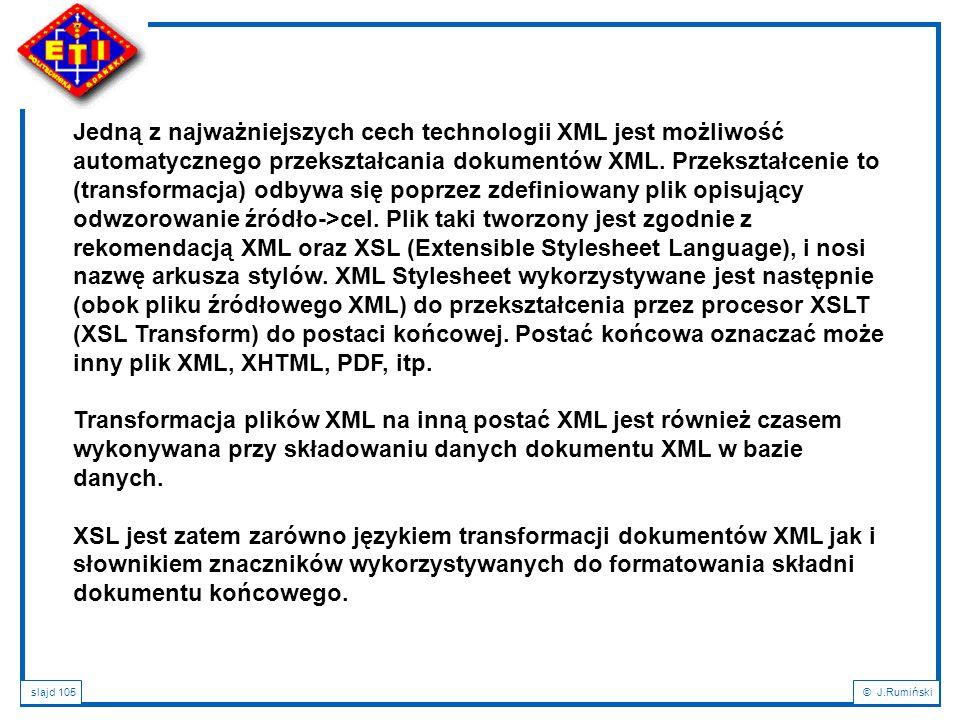 slajd 105© J.Rumiński Jedną z najważniejszych cech technologii XML jest możliwość automatycznego przekształcania dokumentów XML. Przekształcenie to (t