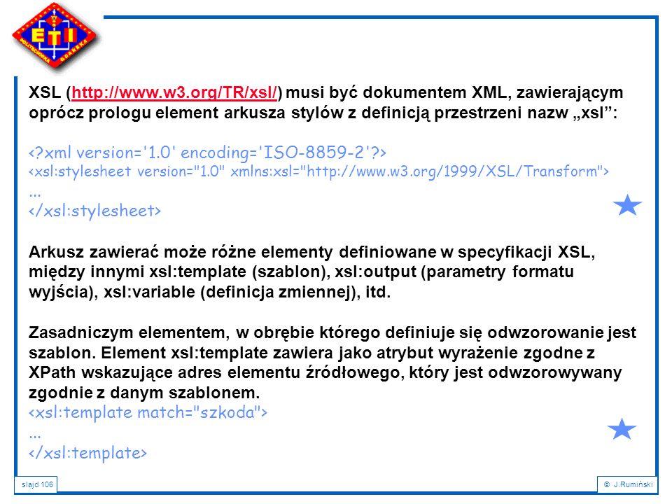 slajd 106© J.Rumiński XSL (http://www.w3.org/TR/xsl/) musi być dokumentem XML, zawierającym oprócz prologu element arkusza stylów z definicją przestrz
