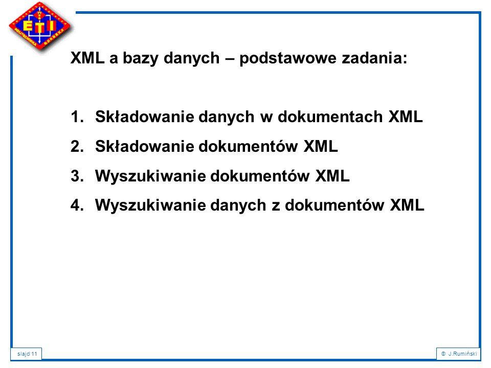 slajd 11© J.Rumiński XML a bazy danych – podstawowe zadania: 1.Składowanie danych w dokumentach XML 2.Składowanie dokumentów XML 3.Wyszukiwanie dokume