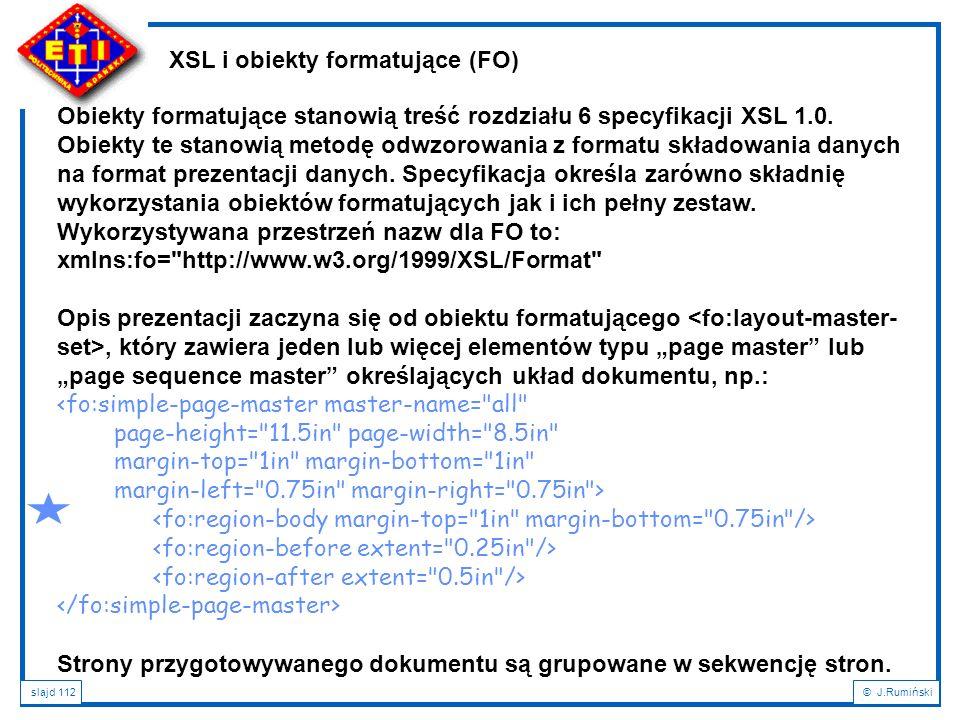 slajd 112© J.Rumiński XSL i obiekty formatujące (FO) Obiekty formatujące stanowią treść rozdziału 6 specyfikacji XSL 1.0. Obiekty te stanowią metodę o