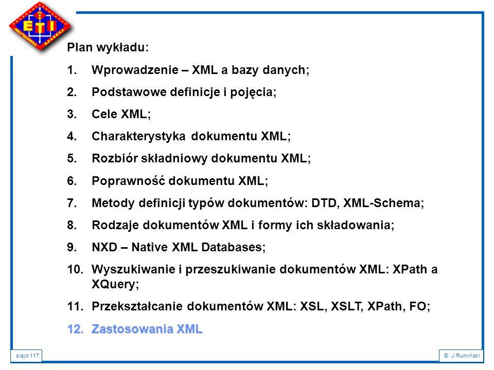 slajd 117© J.Rumiński Plan wykładu: 1.Wprowadzenie – XML a bazy danych; 2.Podstawowe definicje i pojęcia; 3.Cele XML; 4.Charakterystyka dokumentu XML;