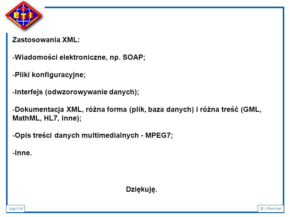 slajd 118© J.Rumiński Zastosowania XML: -Wiadomości elektroniczne, np. SOAP; -Pliki konfiguracyjne; -Interfejs (odwzorowywanie danych); -Dokumentacja
