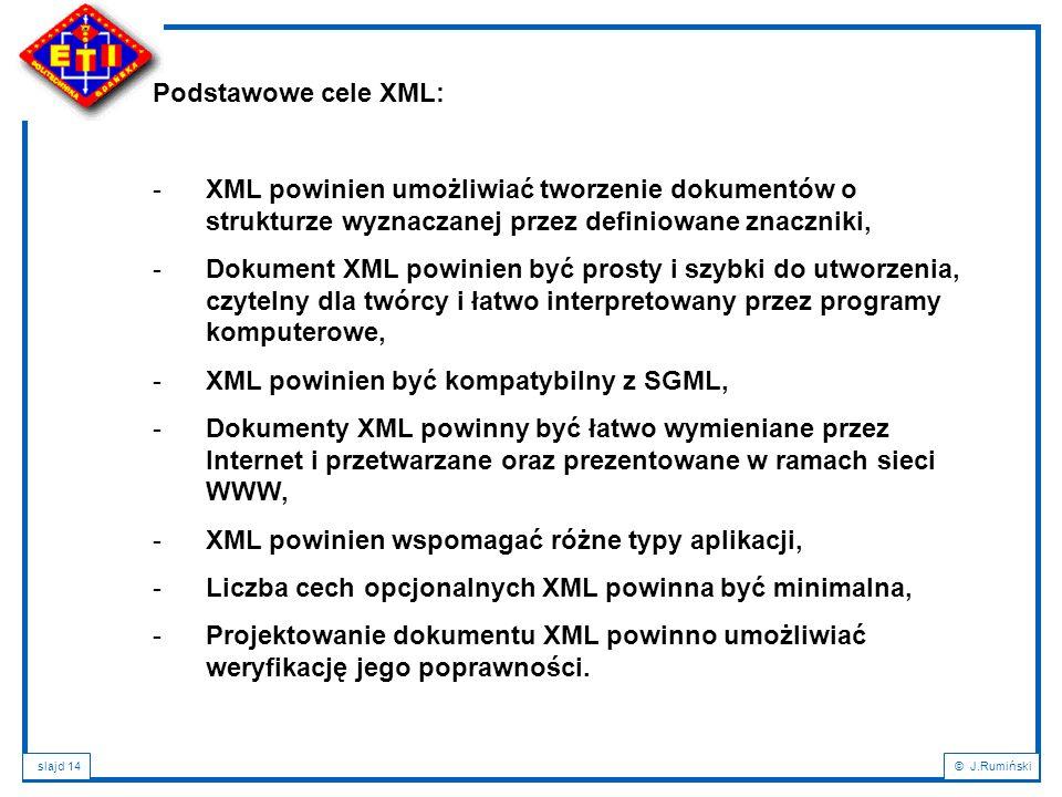 slajd 14© J.Rumiński Podstawowe cele XML: -XML powinien umożliwiać tworzenie dokumentów o strukturze wyznaczanej przez definiowane znaczniki, -Dokumen