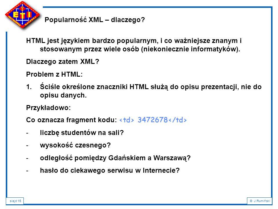 slajd 15© J.Rumiński Popularność XML – dlaczego? HTML jest językiem bardzo popularnym, i co ważniejsze znanym i stosowanym przez wiele osób (niekoniec