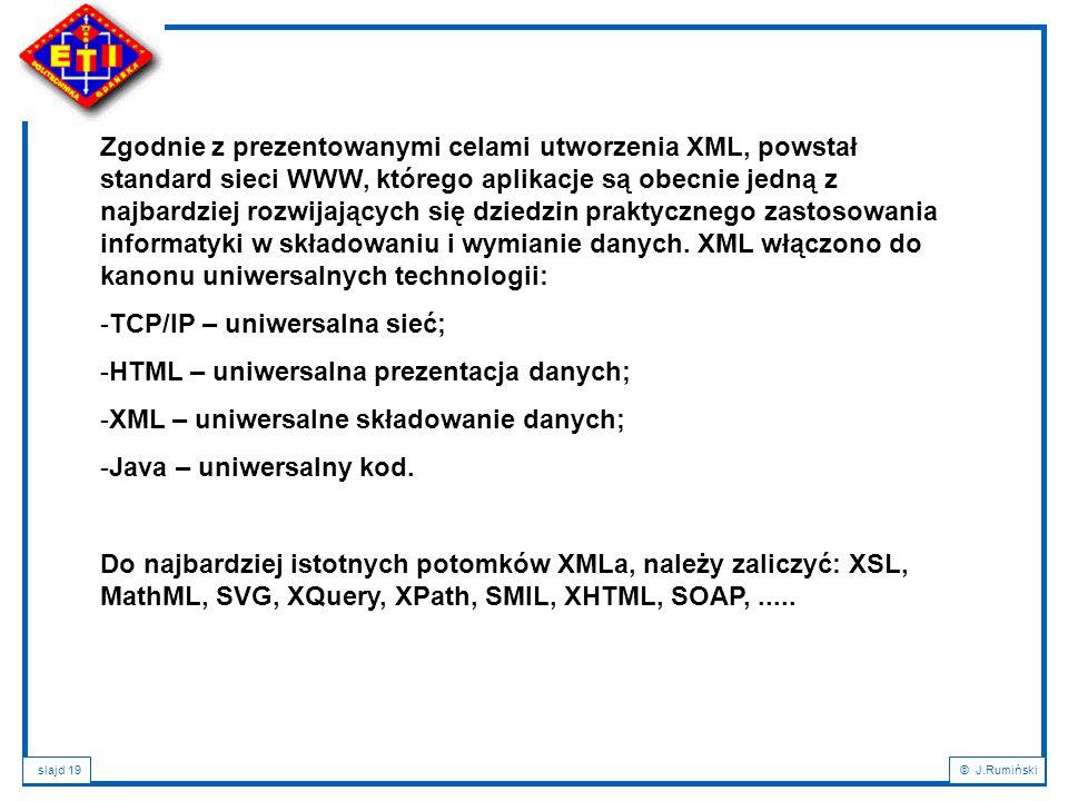 slajd 19© J.Rumiński Zgodnie z prezentowanymi celami utworzenia XML, powstał standard sieci WWW, którego aplikacje są obecnie jedną z najbardziej rozw