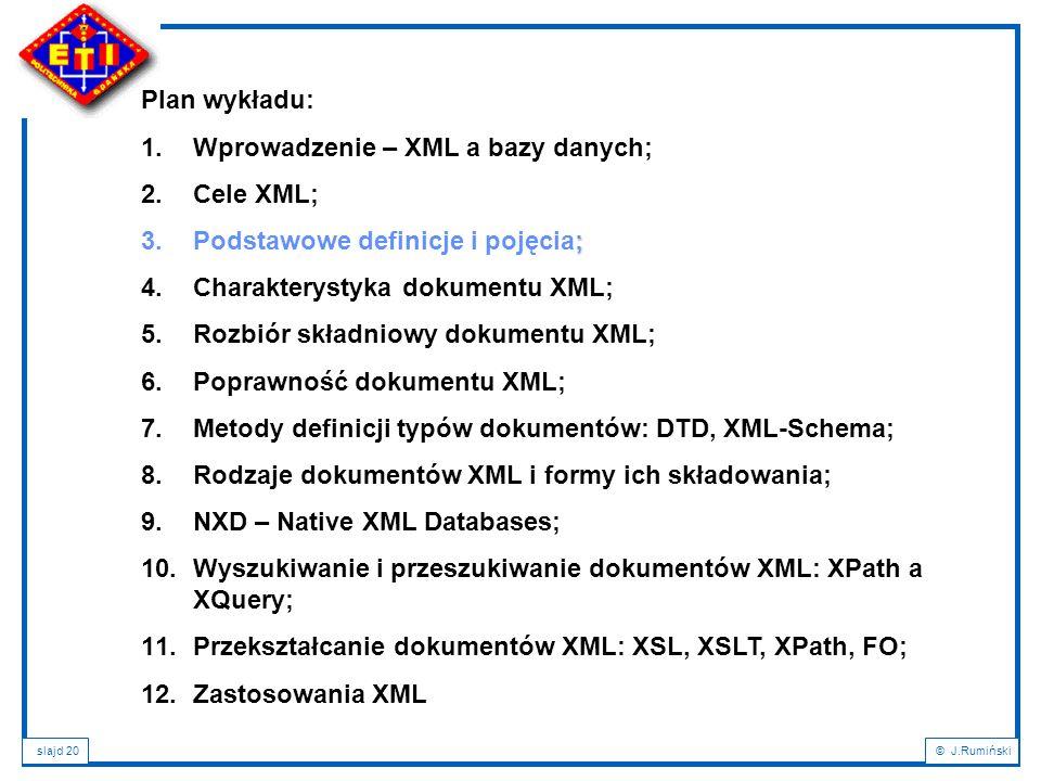 slajd 20© J.Rumiński Plan wykładu: 1.Wprowadzenie – XML a bazy danych; 2.Cele XML; ; 3.Podstawowe definicje i pojęcia; 4.Charakterystyka dokumentu XML