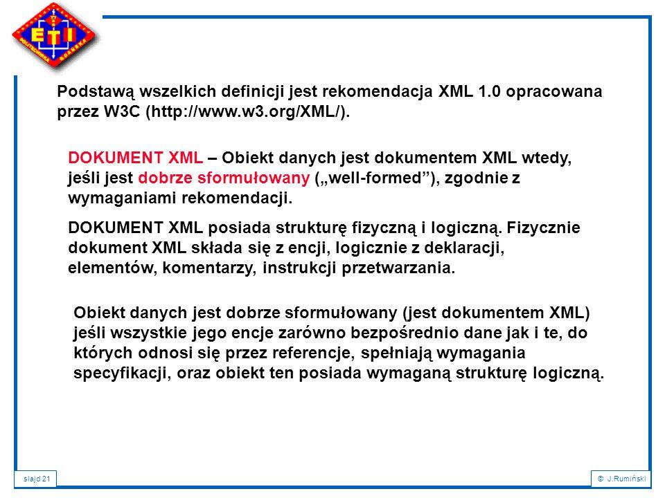 slajd 21© J.Rumiński Podstawą wszelkich definicji jest rekomendacja XML 1.0 opracowana przez W3C (http://www.w3.org/XML/). DOKUMENT XML – Obiekt danyc