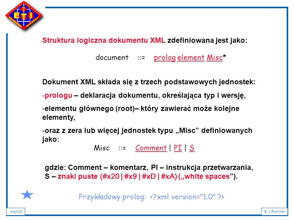 slajd 22© J.Rumiński Struktura logiczna dokumentu XML zdefiniowana jest jako: document ::= prolog element Misc*prologelementMisc Dokument XML składa s