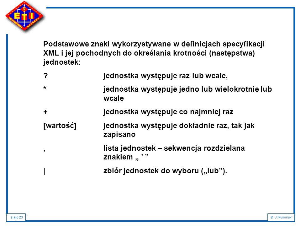 slajd 23© J.Rumiński Podstawowe znaki wykorzystywane w definicjach specyfikacji XML i jej pochodnych do określania krotności (następstwa) jednostek: ?