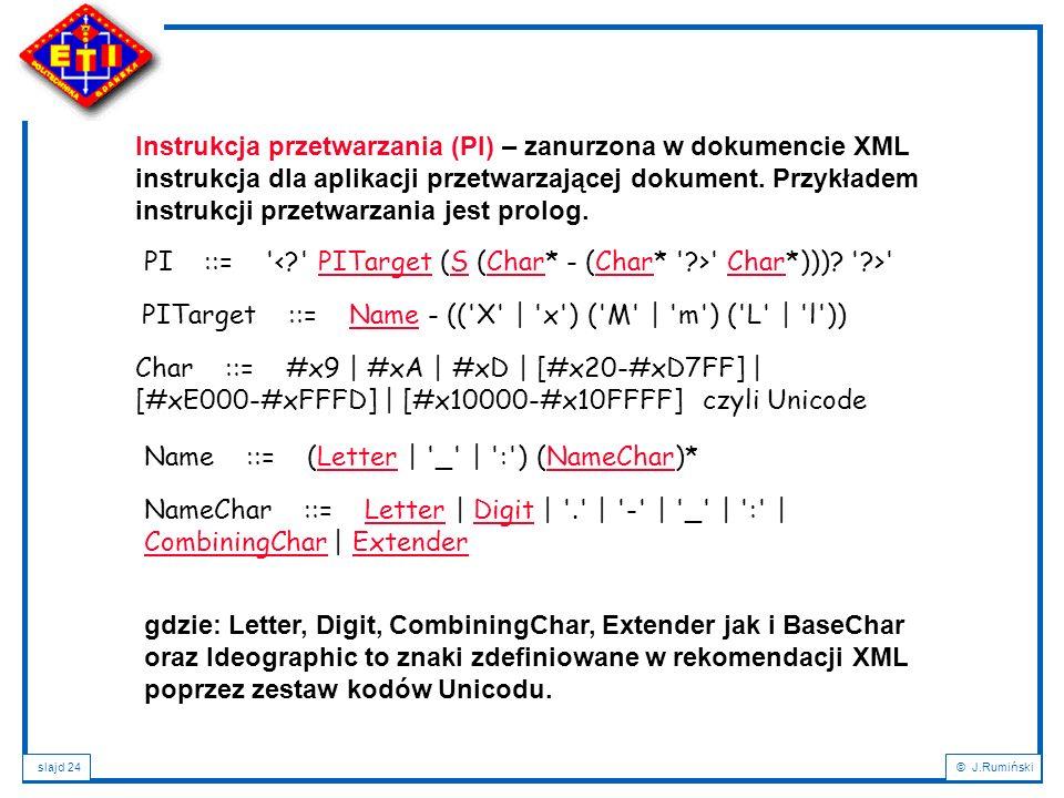 slajd 24© J.Rumiński Instrukcja przetwarzania (PI) – zanurzona w dokumencie XML instrukcja dla aplikacji przetwarzającej dokument. Przykładem instrukc