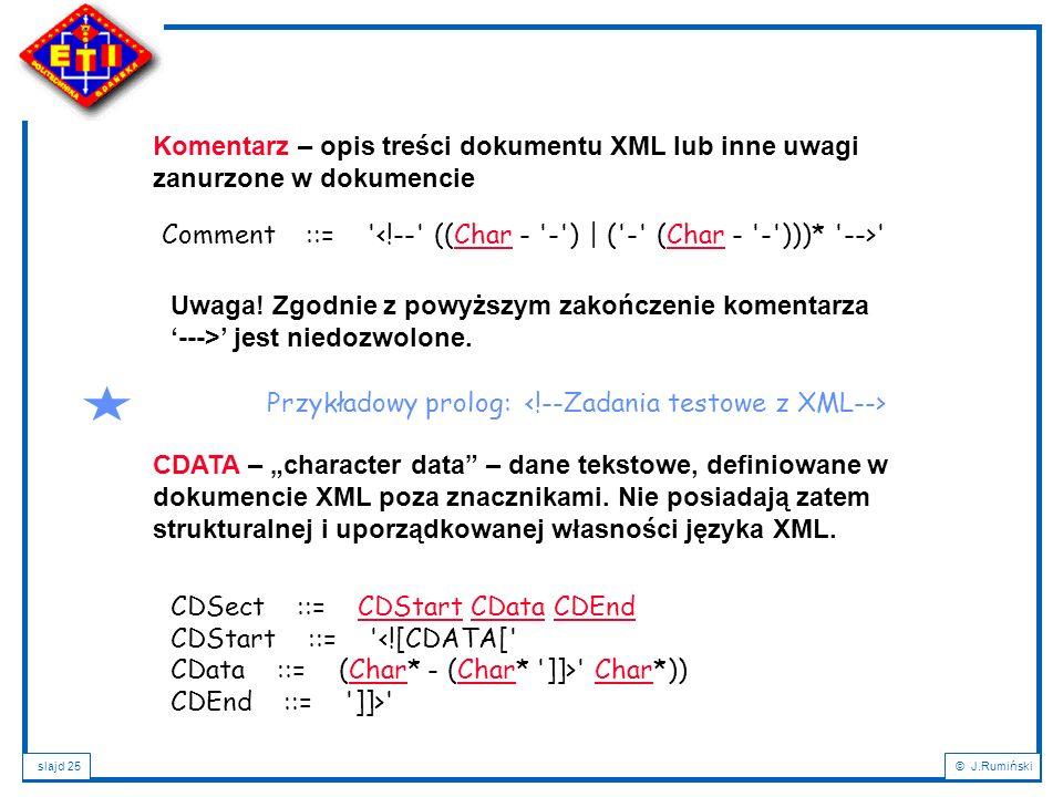 """slajd 25© J.Rumiński CDATA – """"character data"""" – dane tekstowe, definiowane w dokumencie XML poza znacznikami. Nie posiadają zatem strukturalnej i upor"""