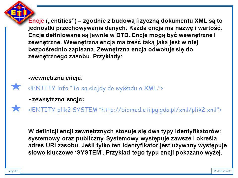 """slajd 27© J.Rumiński Encje (""""entities"""") – zgodnie z budową fizyczną dokumentu XML są to jednostki przechowywania danych. Każda encja ma nazwę i wartoś"""