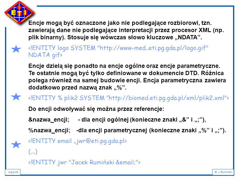 slajd 29© J.Rumiński Encje mogą być oznaczone jako nie podlegające rozbiorowi, tzn. zawierają dane nie podlegające interpretacji przez procesor XML (n