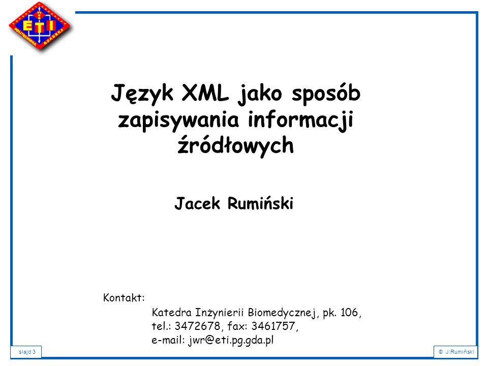 slajd 14© J.Rumiński Podstawowe cele XML: -XML powinien umożliwiać tworzenie dokumentów o strukturze wyznaczanej przez definiowane znaczniki, -Dokument XML powinien być prosty i szybki do utworzenia, czytelny dla twórcy i łatwo interpretowany przez programy komputerowe, -XML powinien być kompatybilny z SGML, -Dokumenty XML powinny być łatwo wymieniane przez Internet i przetwarzane oraz prezentowane w ramach sieci WWW, -XML powinien wspomagać różne typy aplikacji, -Liczba cech opcjonalnych XML powinna być minimalna, -Projektowanie dokumentu XML powinno umożliwiać weryfikację jego poprawności.