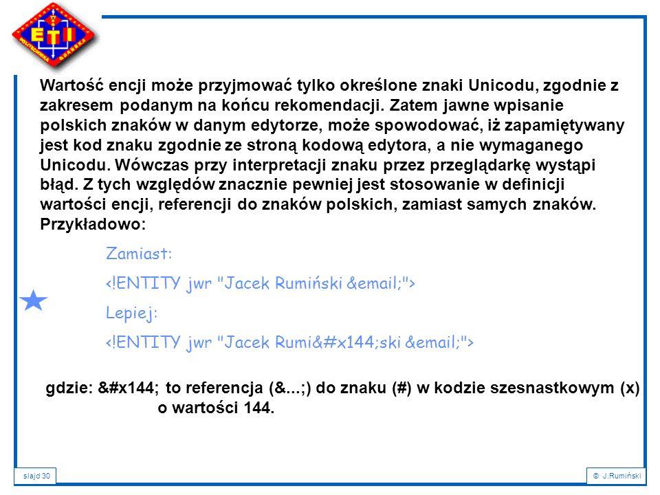 slajd 30© J.Rumiński Wartość encji może przyjmować tylko określone znaki Unicodu, zgodnie z zakresem podanym na końcu rekomendacji. Zatem jawne wpisan
