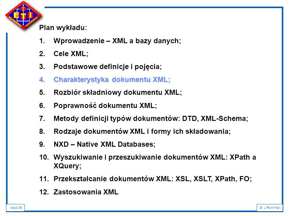 slajd 36© J.Rumiński Plan wykładu: 1.Wprowadzenie – XML a bazy danych; 2.Cele XML; 3.Podstawowe definicje i pojęcia; 4.Charakterystyka dokumentu XML;