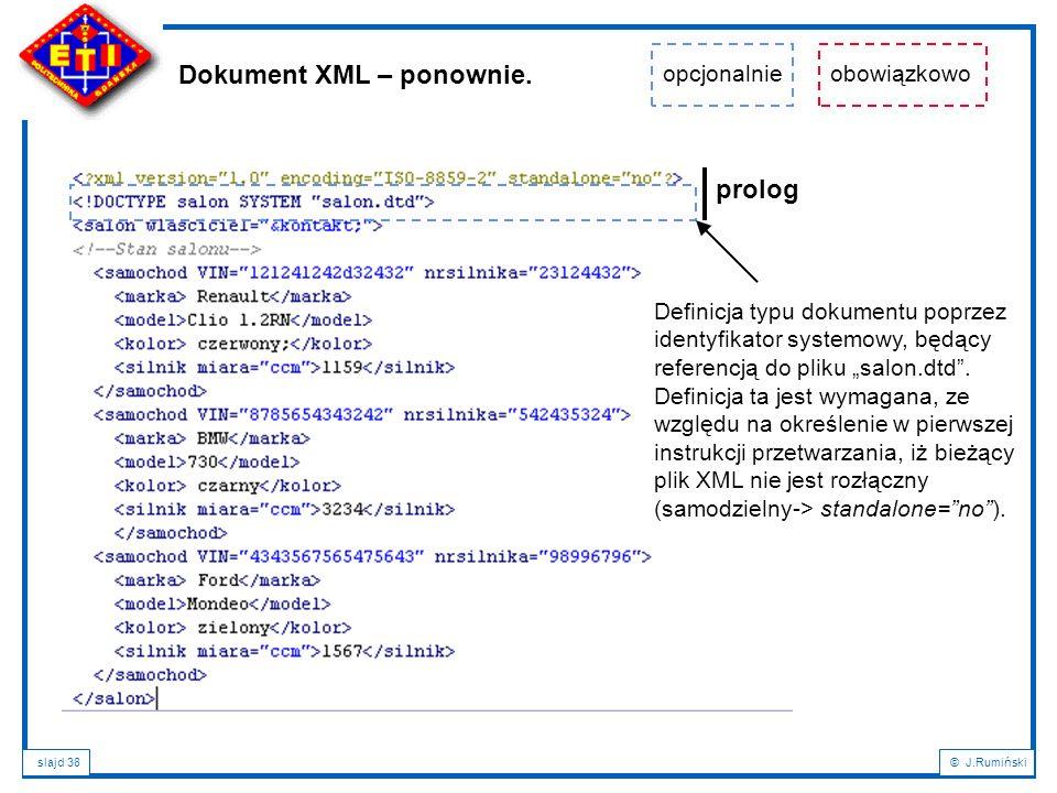 slajd 38© J.Rumiński Dokument XML – ponownie. prolog opcjonalnieobowiązkowo Definicja typu dokumentu poprzez identyfikator systemowy, będący referencj