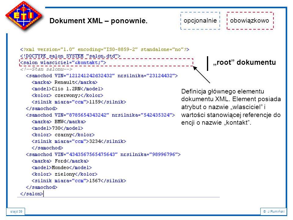 """slajd 39© J.Rumiński Dokument XML – ponownie. """"root"""" dokumentu opcjonalnieobowiązkowo Definicja głównego elementu dokumentu XML. Element posiada atryb"""
